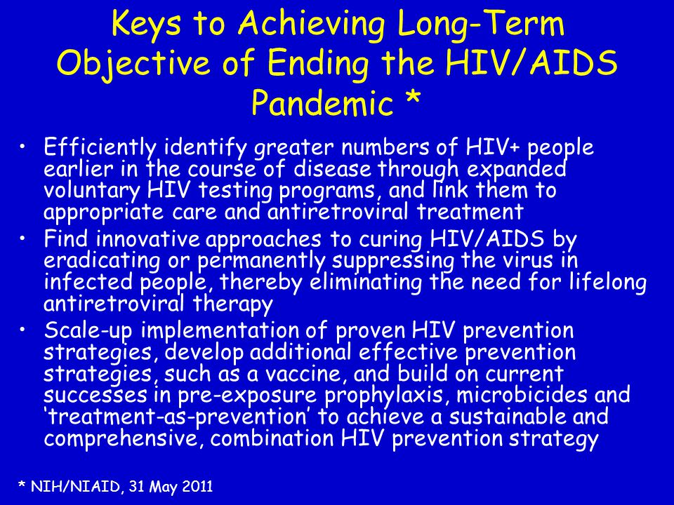 Keys to Achieving Long-Term Objective of Ending the HIV/AIDS Pandemic * Efficiently identify greater numbers of HIV+ people earlier in the course of d