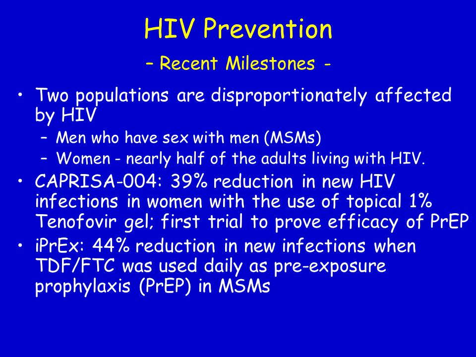 HIV Prevention – Recent Milestones - Two populations are disproportionately affected by HIV –Men who have sex with men (MSMs) –Women - nearly half of