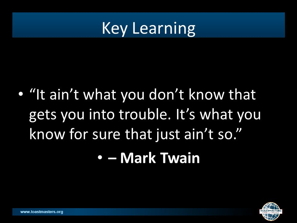www.toastmasters.org Key Learning It ain't what you don't know that gets you into trouble.