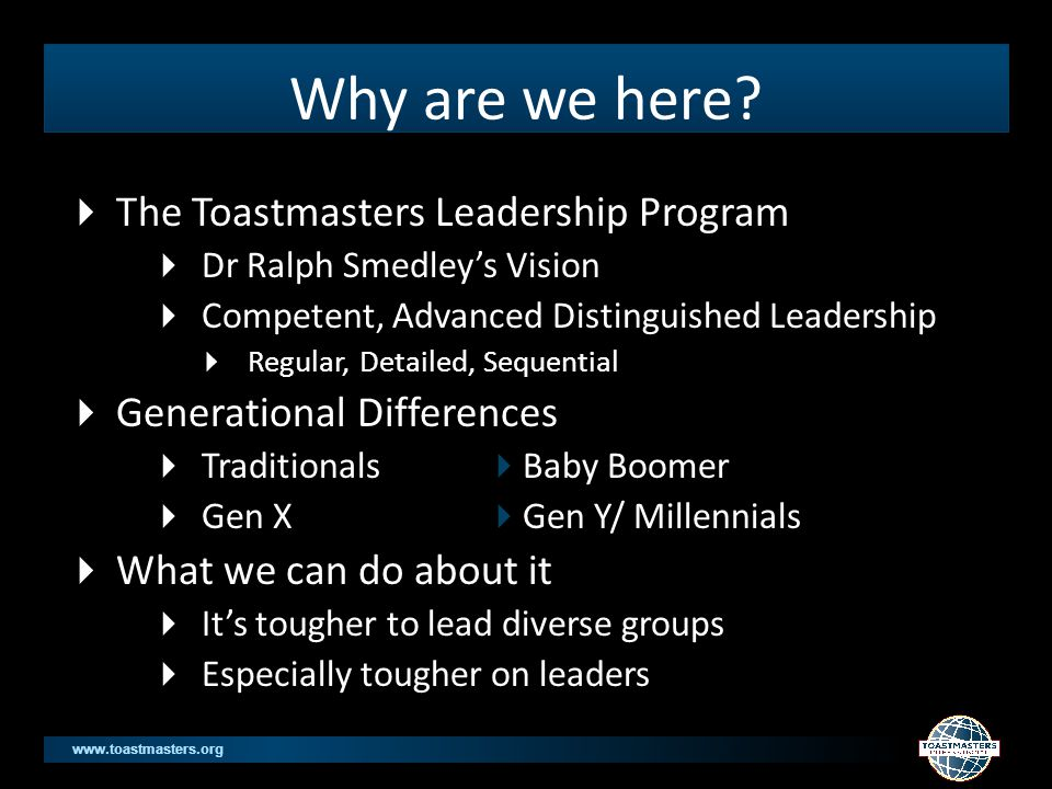 www.toastmasters.org Dr Ralph Smedley's Vision  YMCA Santa Ana, CA 1924 Director Education  Observed that young patrons needed: job skills, specifically training in the art of public speaking and in presiding over meetings  Decided the training format would be a social club