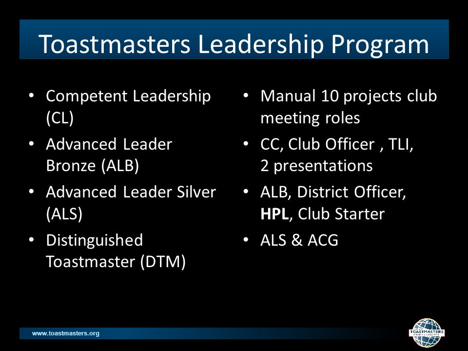 www.toastmasters.org Toastmasters Leadership Program Competent Leadership (CL) Advanced Leader Bronze (ALB) Advanced Leader Silver (ALS) Distinguished Toastmaster (DTM) Manual 10 projects club meeting roles CC, Club Officer, TLI, 2 presentations ALB, District Officer, HPL, Club Starter ALS & ACG