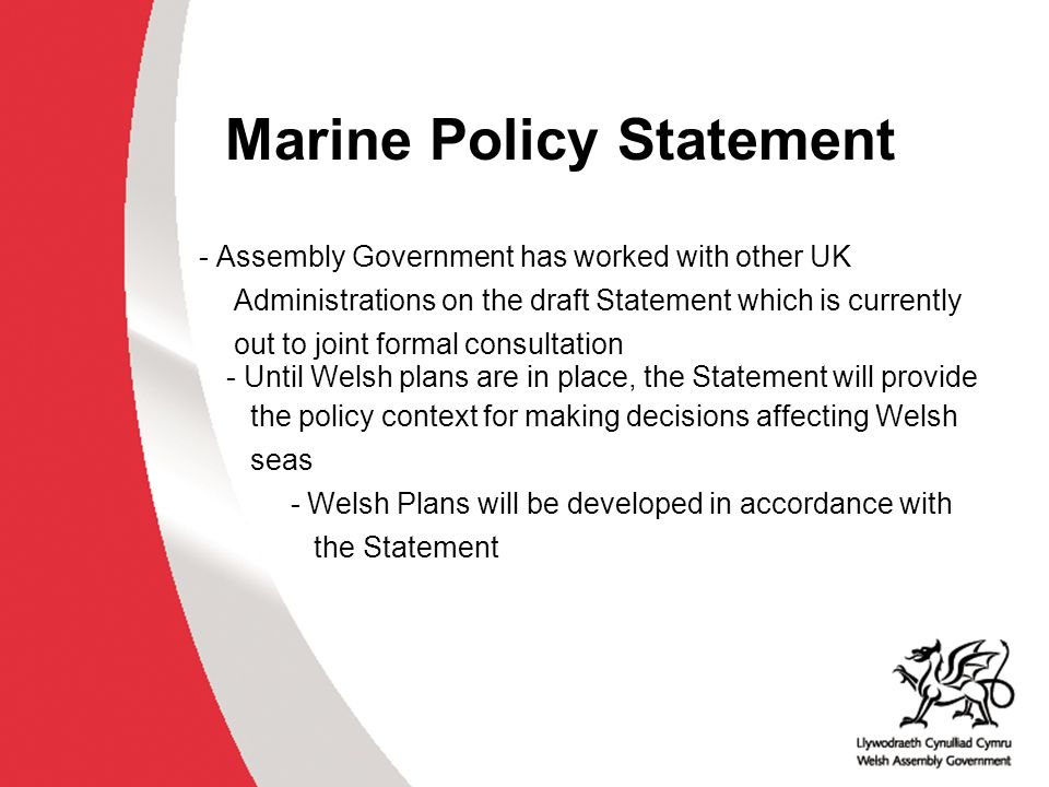 Marine Policy Statement - Assembly Government has worked with other UK Administrations on the draft Statement which is currently out to joint formal consultation - Until Welsh plans are in place, the Statement will provide the policy context for making decisions affecting Welsh seas - Welsh Plans will be developed in accordance with the Statement