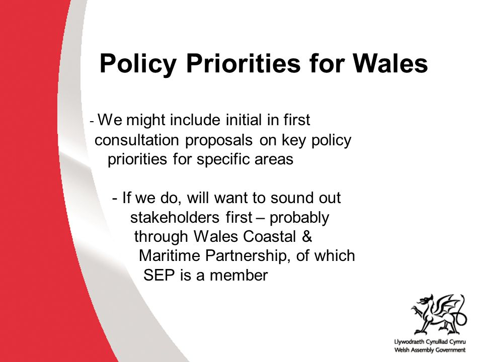 Policy Priorities for Wales - We might include initial in first consultation proposals on key policy priorities for specific areas - If we do, will wa