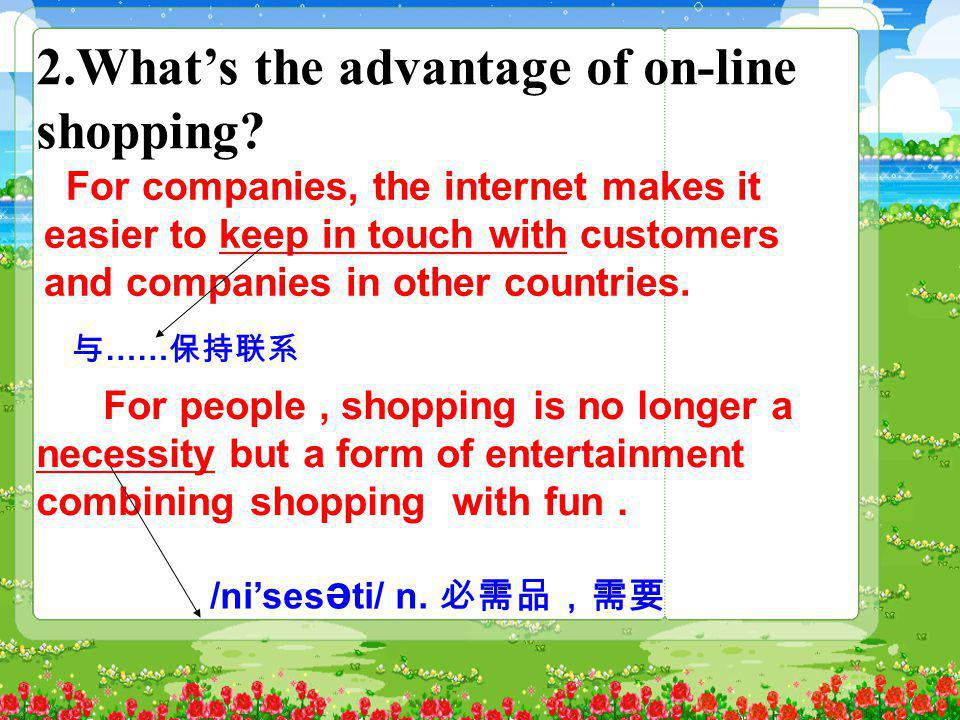 2.What's the advantage of on-line shopping? For companies, the internet makes it easier to keep in touch with customers and companies in other countri