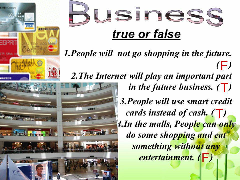 true or false 1.People will not go shopping in the future. ( ) 2.The Internet will play an important part in the future business. ( ) 3.People will us