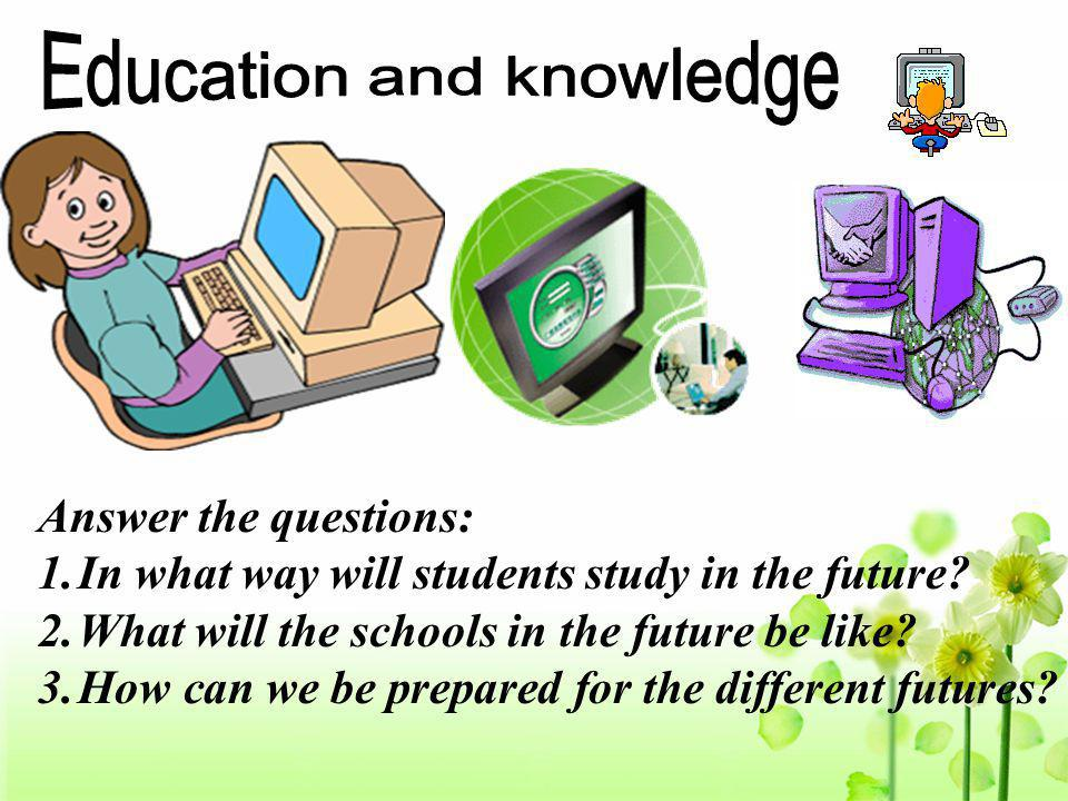 Answer the questions: 1.In what way will students study in the future? 2.What will the schools in the future be like? 3.How can we be prepared for the