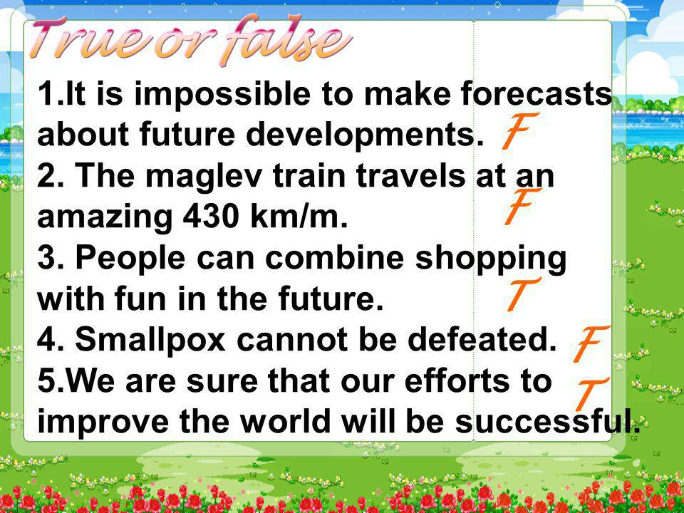 1.It is impossible to make forecasts about future developments. 2. The maglev train travels at an amazing 430 km/m. 3. People can combine shopping wit