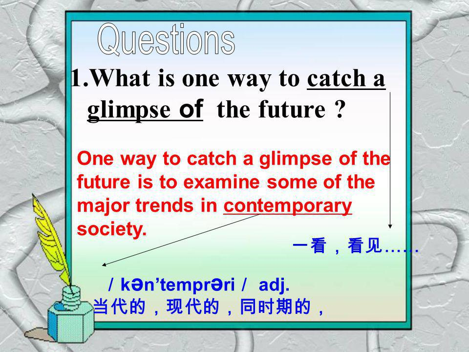 1.What is one way to catch a glimpse of the future ? One way to catch a glimpse of the future is to examine some of the major trends in contemporary s