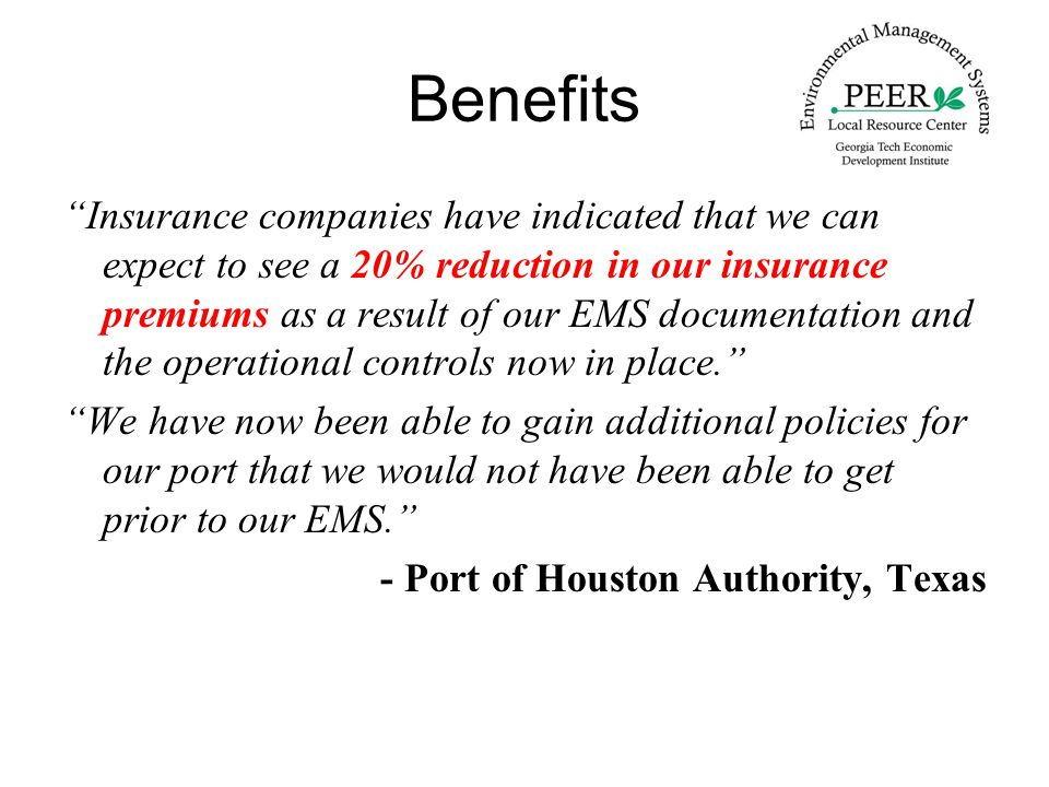 Benefits Insurance companies have indicated that we can expect to see a 20% reduction in our insurance premiums as a result of our EMS documentation and the operational controls now in place. We have now been able to gain additional policies for our port that we would not have been able to get prior to our EMS. - Port of Houston Authority, Texas
