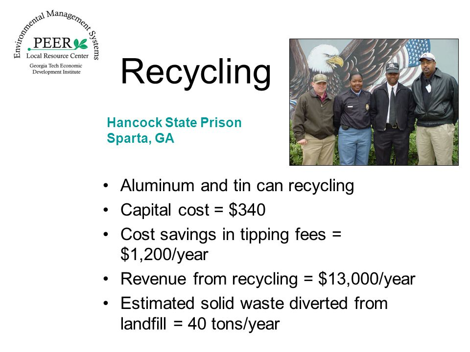 Recycling Aluminum and tin can recycling Capital cost = $340 Cost savings in tipping fees = $1,200/year Revenue from recycling = $13,000/year Estimated solid waste diverted from landfill = 40 tons/year Hancock State Prison Sparta, GA