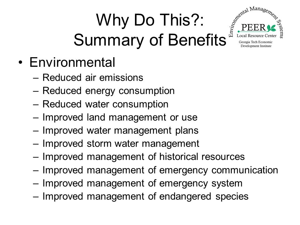 Why Do This : Summary of Benefits Environmental –Reduced air emissions –Reduced energy consumption –Reduced water consumption –Improved land management or use –Improved water management plans –Improved storm water management –Improved management of historical resources –Improved management of emergency communication –Improved management of emergency system –Improved management of endangered species