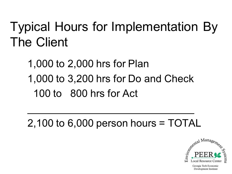 Typical Hours for Implementation By The Client 1,000 to 2,000 hrs for Plan 1,000 to 3,200 hrs for Do and Check 100 to 800 hrs for Act _____________________________ 2,100 to 6,000 person hours = TOTAL
