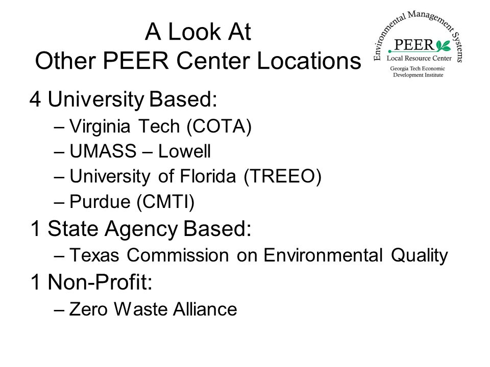 A Look At Other PEER Center Locations 4 University Based: –Virginia Tech (COTA) –UMASS – Lowell –University of Florida (TREEO) –Purdue (CMTI) 1 State Agency Based: –Texas Commission on Environmental Quality 1 Non-Profit: –Zero Waste Alliance