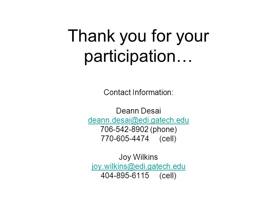 Thank you for your participation… Contact Information: Deann Desai deann.desai@edi.gatech.edu 706-542-8902 (phone) 770-605-4474 (cell) Joy Wilkins joy.wilkins@edi.gatech.edu 404-895-6115 (cell)