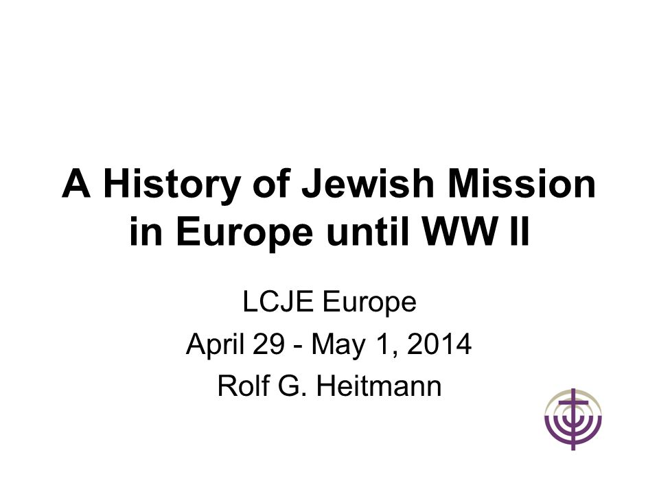 A History of Jewish Mission in Europe until WW II LCJE Europe April 29 - May 1, 2014 Rolf G. Heitmann