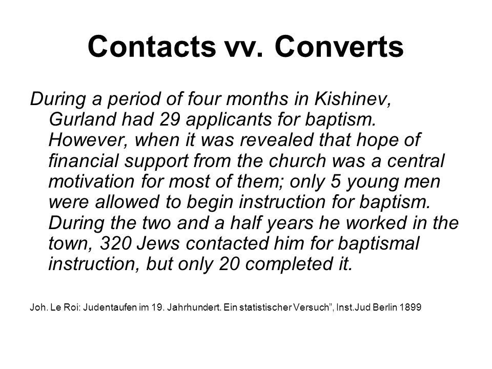 Contacts vv. Converts During a period of four months in Kishinev, Gurland had 29 applicants for baptism. However, when it was revealed that hope of fi