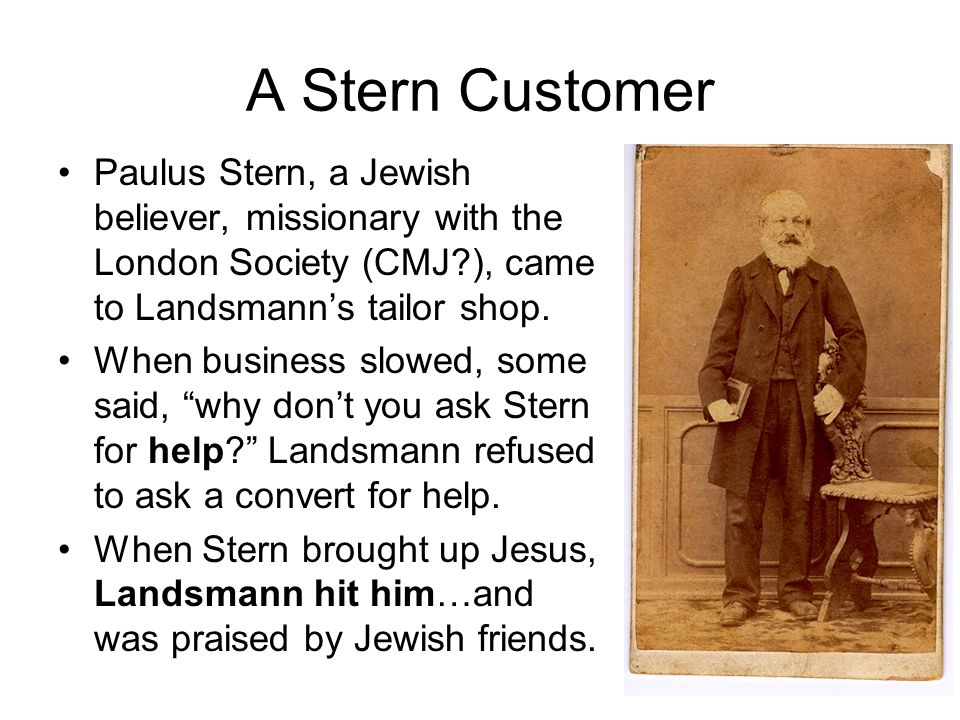 A Stern Customer Paulus Stern, a Jewish believer, missionary with the London Society (CMJ?), came to Landsmann's tailor shop.