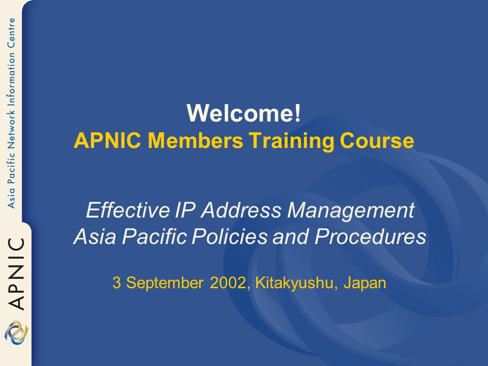 Welcome! APNIC Members Training Course Effective IP Address Management Asia Pacific Policies and Procedures 3 September 2002, Kitakyushu, Japan