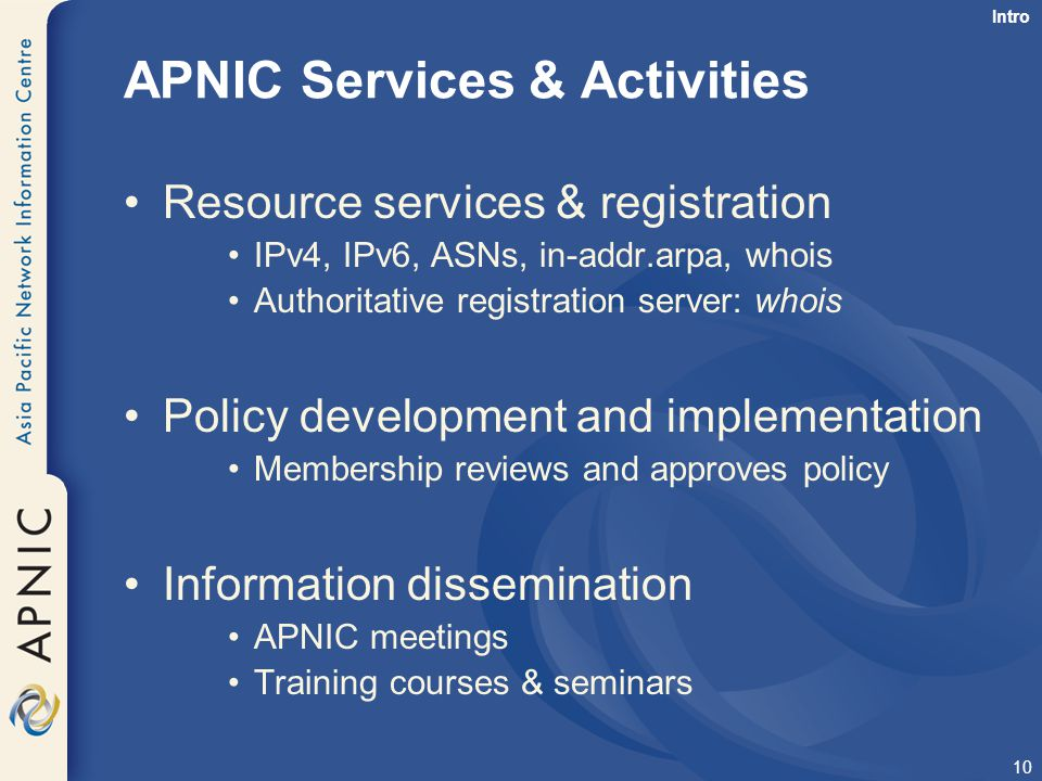 10 APNIC Services & Activities Resource services & registration IPv4, IPv6, ASNs, in-addr.arpa, whois Authoritative registration server: whois Policy