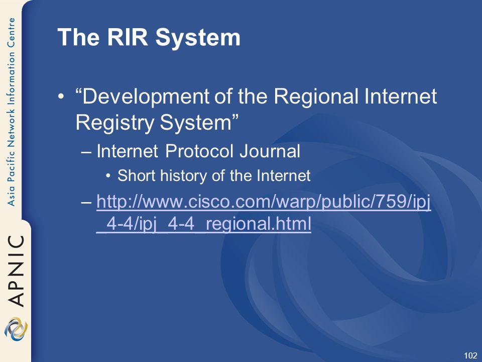 "102 The RIR System ""Development of the Regional Internet Registry System"" –Internet Protocol Journal Short history of the Internet –http://www.cisco.c"