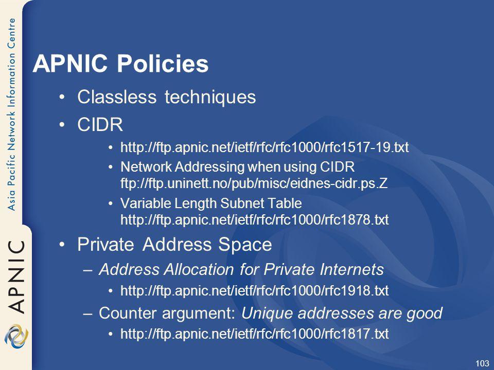103 APNIC Policies Classless techniques CIDR http://ftp.apnic.net/ietf/rfc/rfc1000/rfc1517-19.txt Network Addressing when using CIDR ftp://ftp.uninett