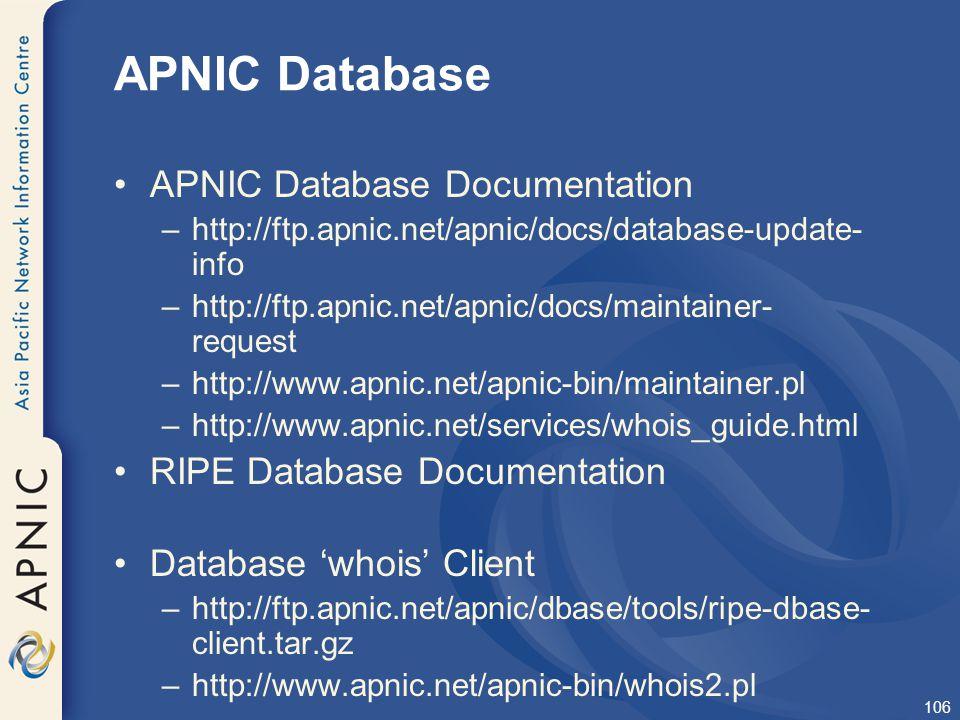 106 APNIC Database APNIC Database Documentation –http://ftp.apnic.net/apnic/docs/database-update- info –http://ftp.apnic.net/apnic/docs/maintainer- re