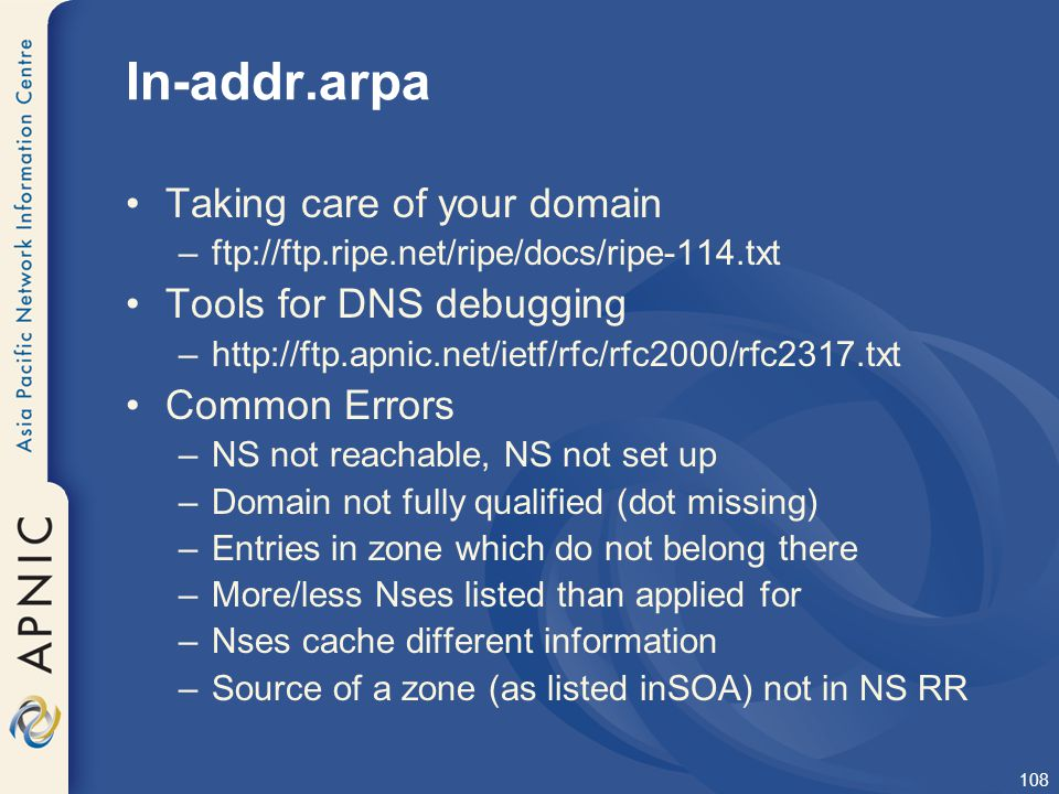108 In-addr.arpa Taking care of your domain –ftp://ftp.ripe.net/ripe/docs/ripe-114.txt Tools for DNS debugging –http://ftp.apnic.net/ietf/rfc/rfc2000/