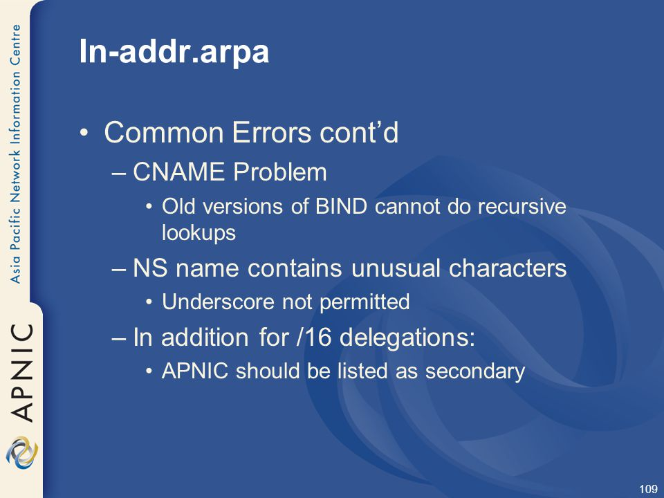 109 In-addr.arpa Common Errors cont'd –CNAME Problem Old versions of BIND cannot do recursive lookups –NS name contains unusual characters Underscore