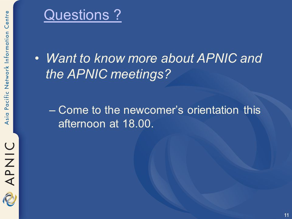 11 Want to know more about APNIC and the APNIC meetings? –Come to the newcomer's orientation this afternoon at 18.00. Questions ?