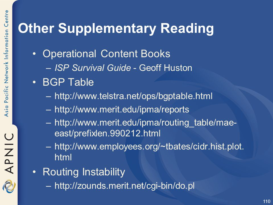 110 Other Supplementary Reading Operational Content Books –ISP Survival Guide - Geoff Huston BGP Table –http://www.telstra.net/ops/bgptable.html –http