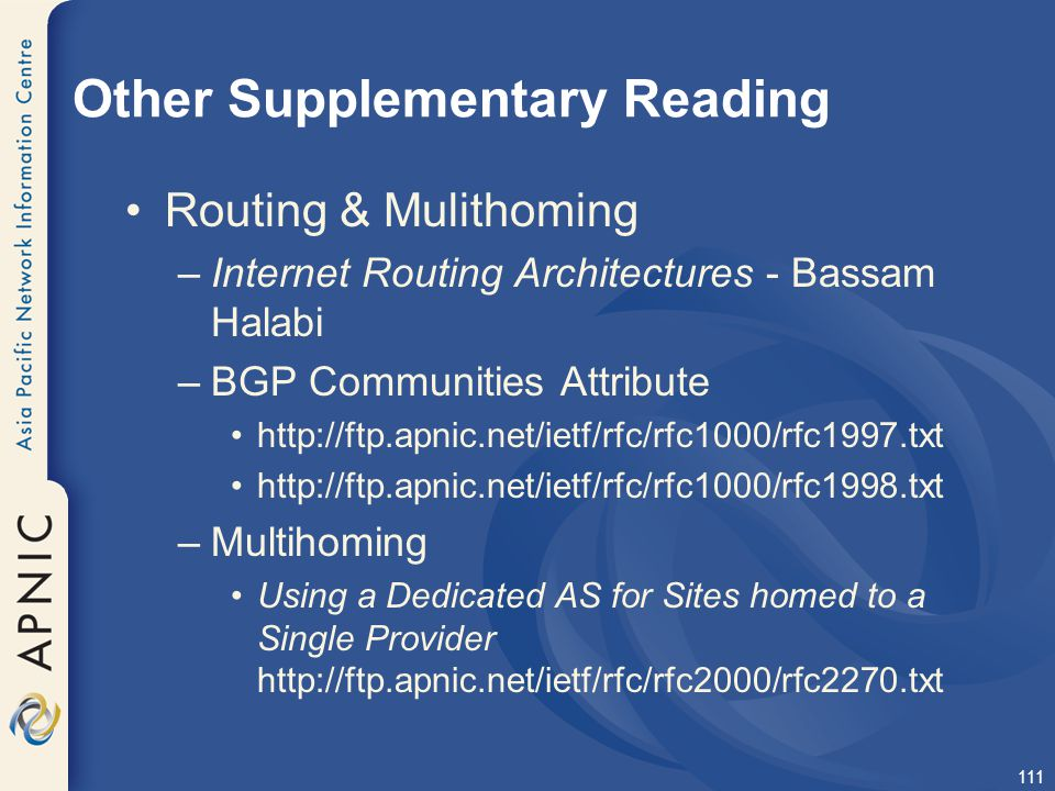 111 Other Supplementary Reading Routing & Mulithoming –Internet Routing Architectures - Bassam Halabi –BGP Communities Attribute http://ftp.apnic.net/