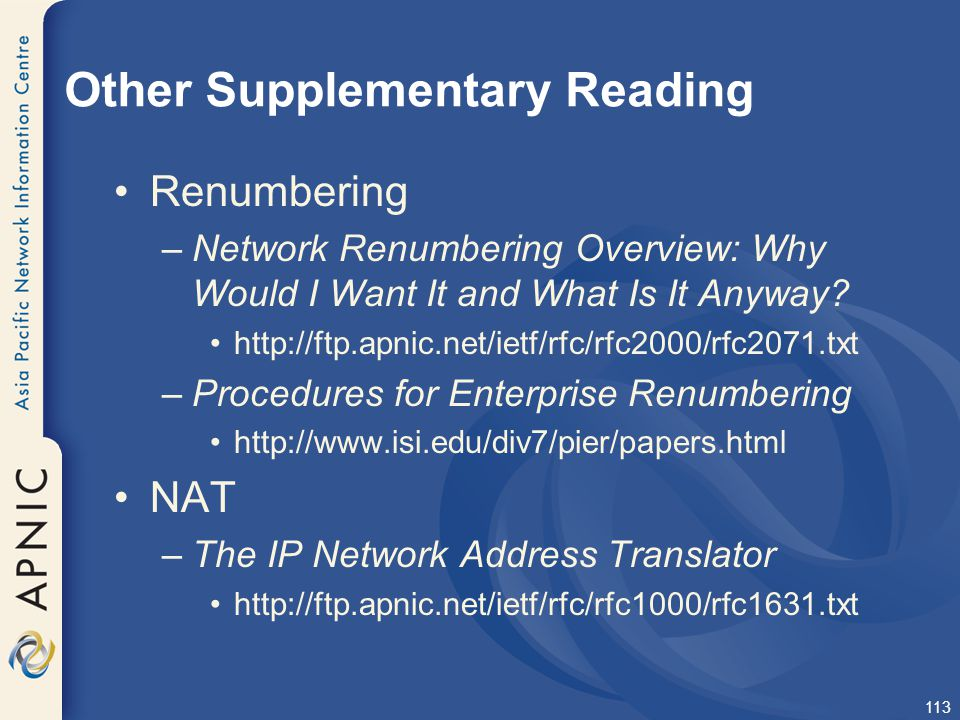 113 Other Supplementary Reading Renumbering –Network Renumbering Overview: Why Would I Want It and What Is It Anyway? http://ftp.apnic.net/ietf/rfc/rf