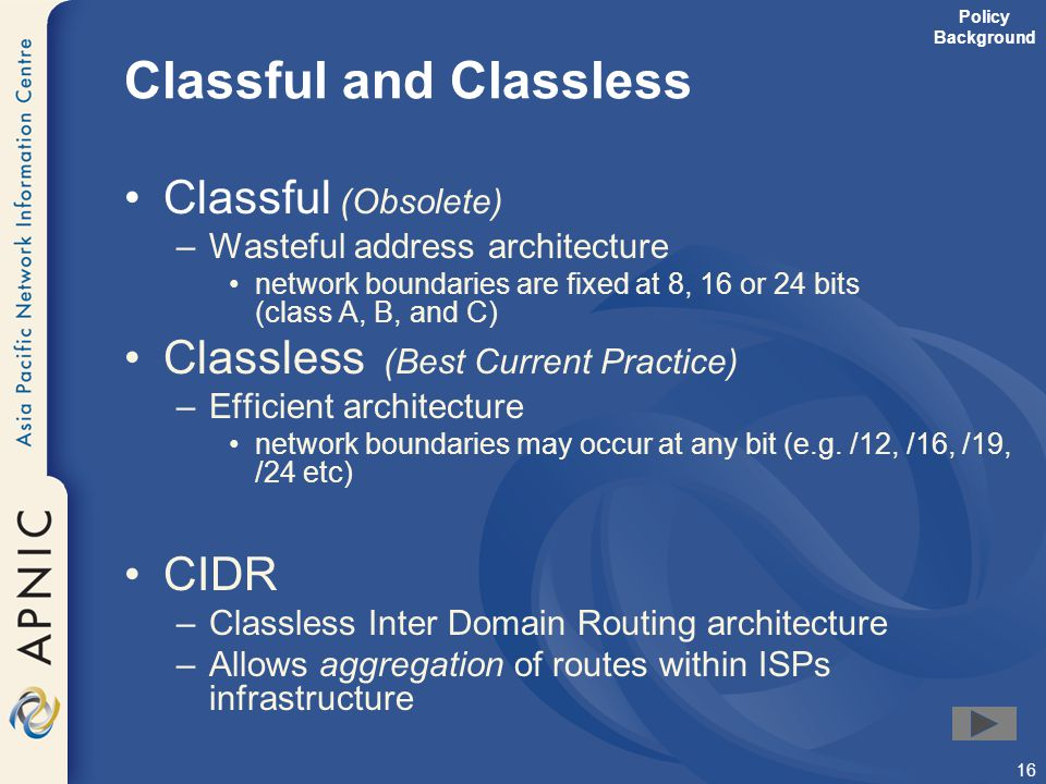 16 Classful and Classless Classful (Obsolete) –Wasteful address architecture network boundaries are fixed at 8, 16 or 24 bits (class A, B, and C) Clas