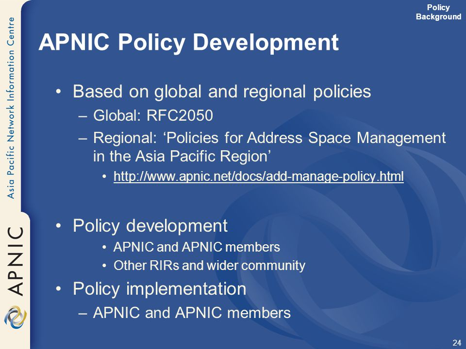 24 APNIC Policy Development Based on global and regional policies –Global: RFC2050 –Regional: 'Policies for Address Space Management in the Asia Pacif