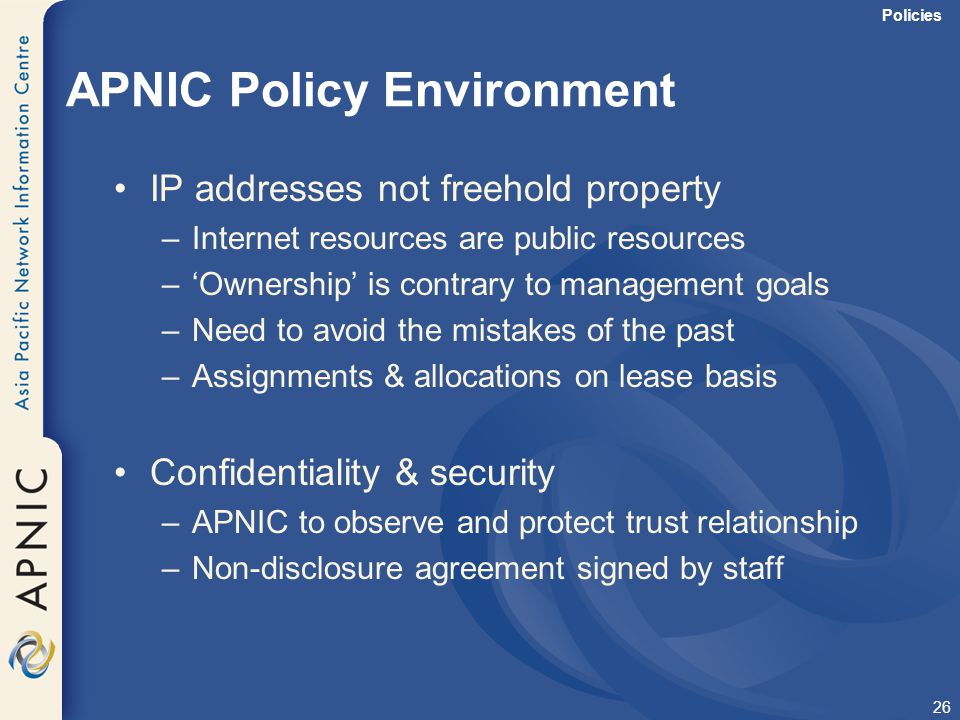 26 APNIC Policy Environment IP addresses not freehold property –Internet resources are public resources –'Ownership' is contrary to management goals –