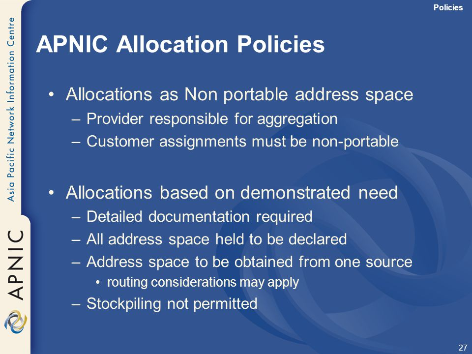 27 APNIC Allocation Policies Allocations as Non portable address space –Provider responsible for aggregation –Customer assignments must be non-portabl