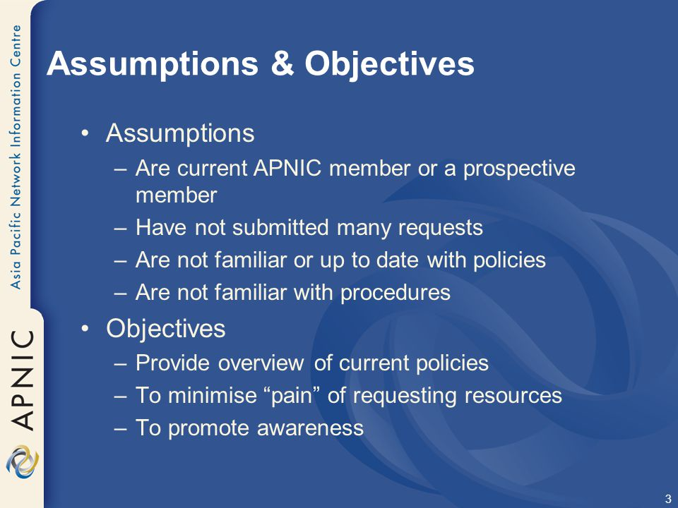 3 Assumptions & Objectives Assumptions –Are current APNIC member or a prospective member –Have not submitted many requests –Are not familiar or up to