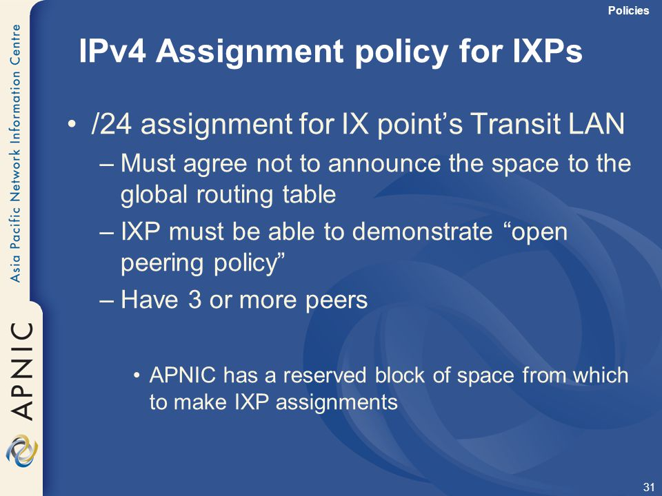 31 IPv4 Assignment policy for IXPs /24 assignment for IX point's Transit LAN –Must agree not to announce the space to the global routing table –IXP mu