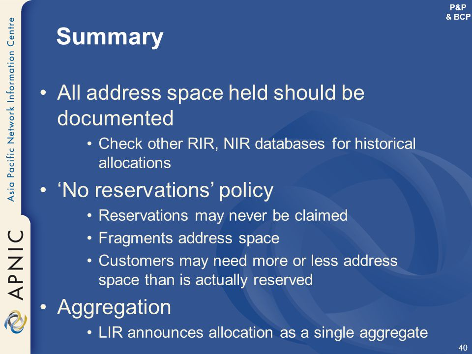 40 Summary All address space held should be documented Check other RIR, NIR databases for historical allocations 'No reservations' policy Reservations