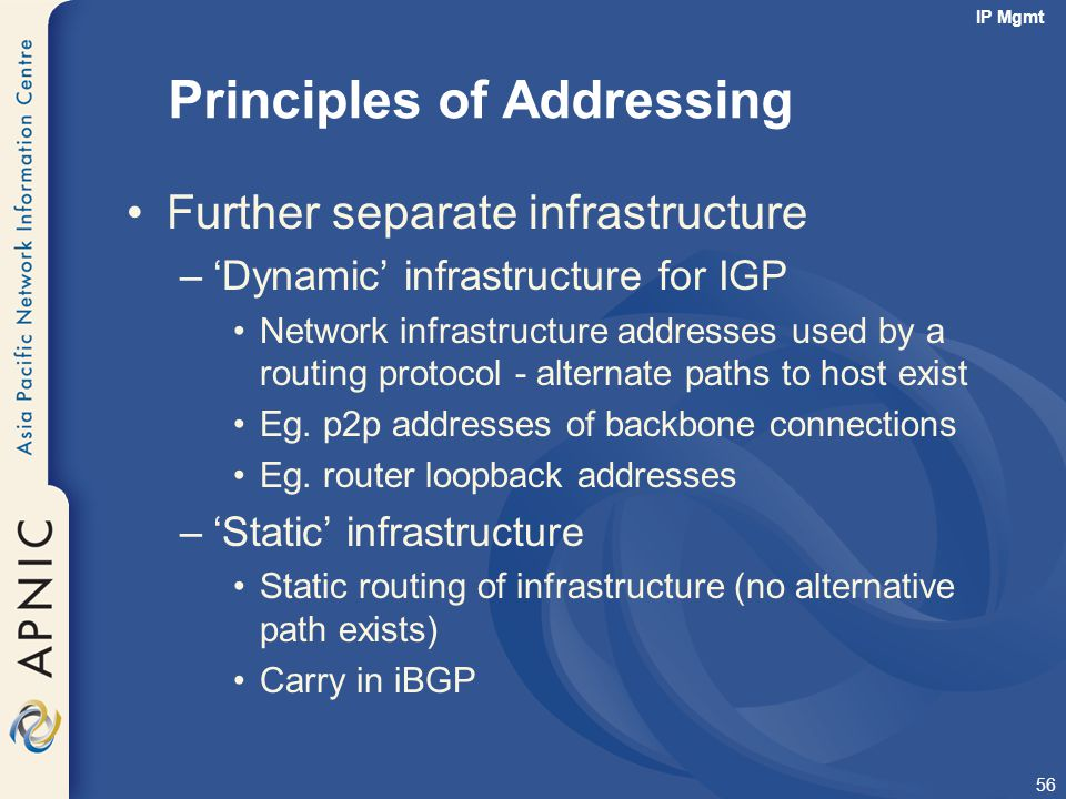 56 Principles of Addressing Further separate infrastructure –'Dynamic' infrastructure for IGP Network infrastructure addresses used by a routing proto