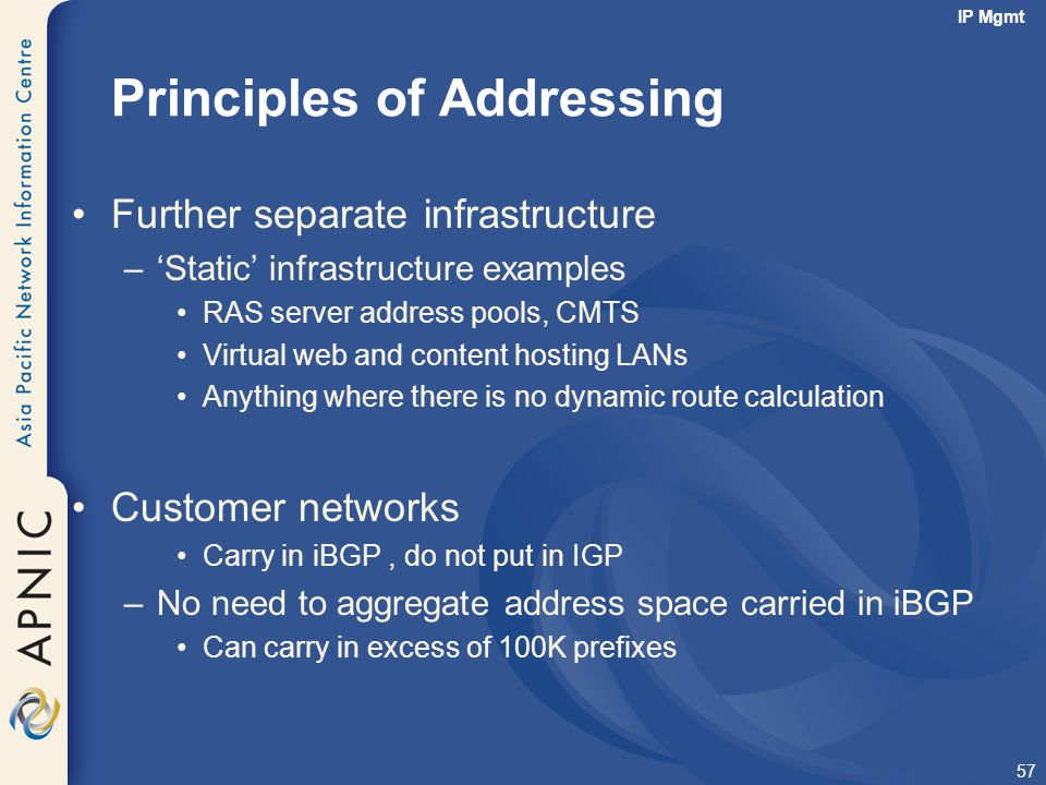 57 Principles of Addressing Further separate infrastructure –'Static' infrastructure examples RAS server address pools, CMTS Virtual web and content h
