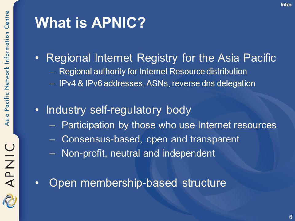7 APNIC is not… Not a network operator –Does not provide networking services Works closely with APRICOT forum Not a standards body –Does not develop technical standards Works within IETF in relevant areas (IPv6 etc) Not a domain name registry or registrar Will refer queries to relevant parties Intro