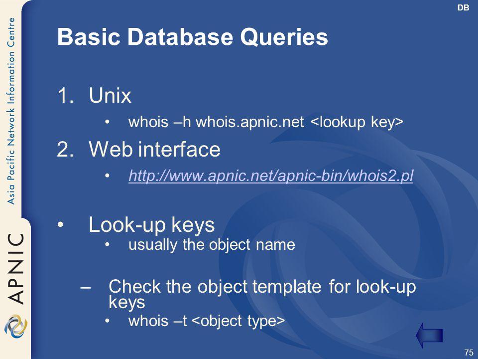75 Basic Database Queries 1.Unix whois –h whois.apnic.net 2.Web interface http://www.apnic.net/apnic-bin/whois2.pl Look-up keys usually the object nam