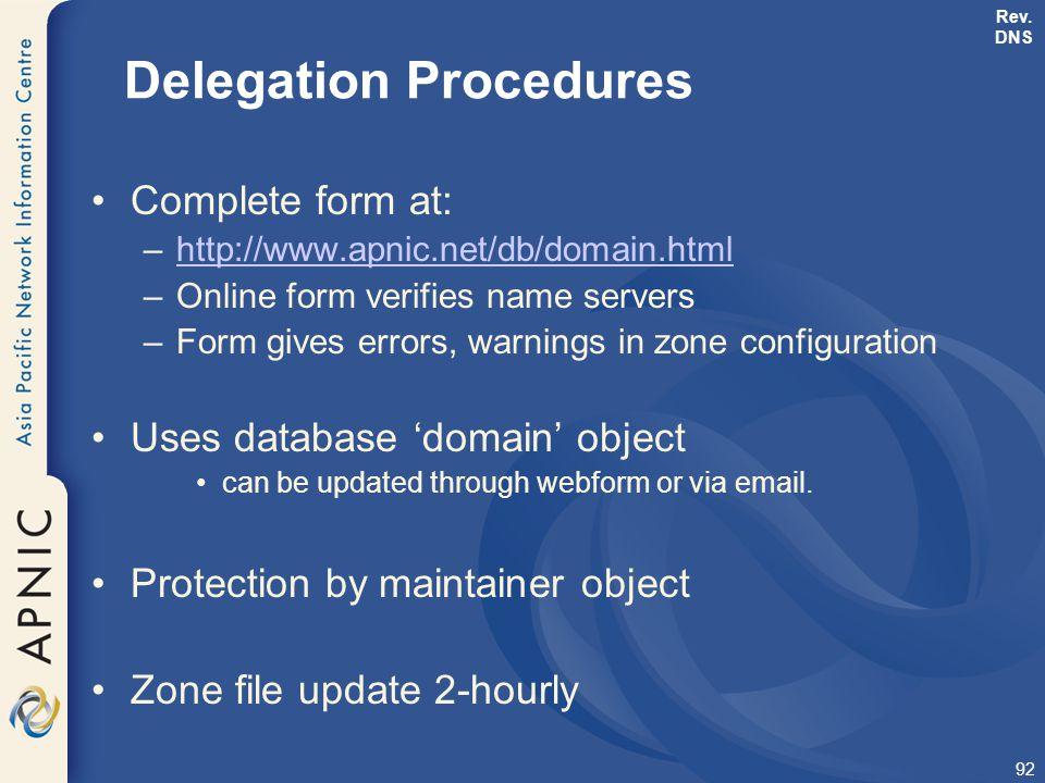 92 Delegation Procedures Complete form at: –http://www.apnic.net/db/domain.htmlhttp://www.apnic.net/db/domain.html –Online form verifies name servers