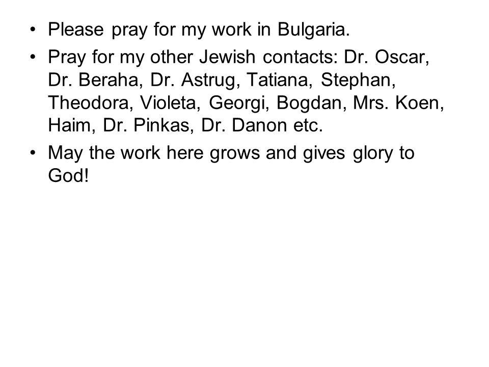 Please pray for my work in Bulgaria. Pray for my other Jewish contacts: Dr.