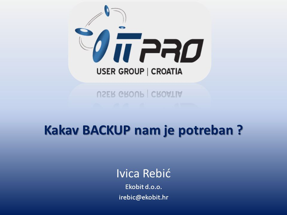 Kakav BACKUP nam je potreban Ivica Rebić Ekobit d.o.o. irebic@ekobit.hr