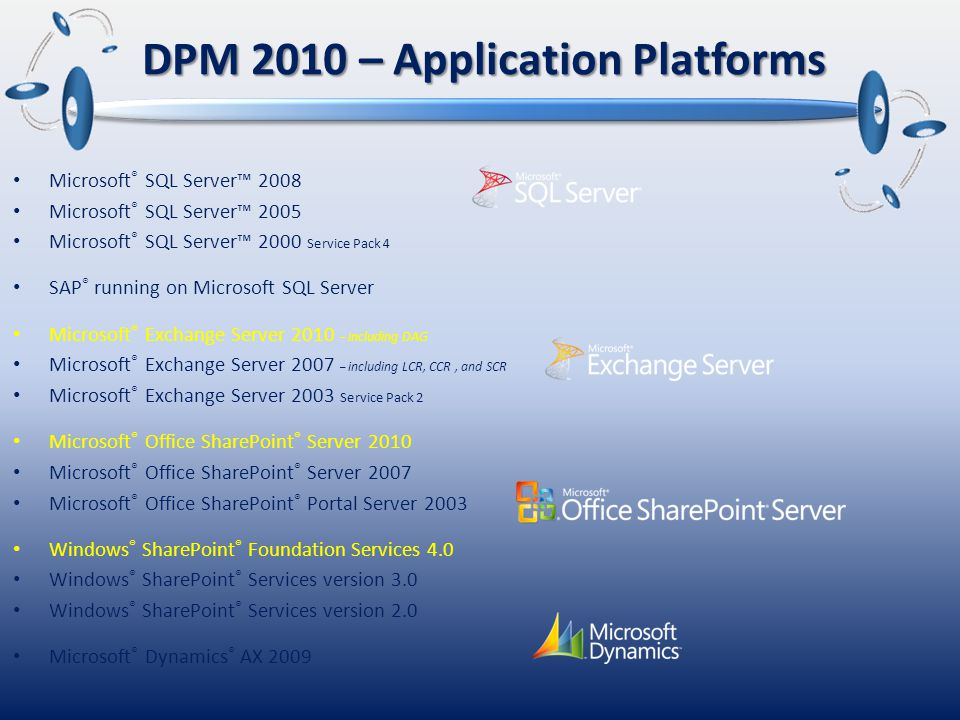 Enterprise DPML – Application Agent – per protected server Unified support of Microsoft applications SQL, Exchange, SharePoint, & Virtualization – and files Protect DPM 2 DPM 4 DR – disaster recovery Bare Metal Recovery Standard DPML = File agent per protected Windows Server No additional Open File or add-on modules file shares and directories Client DPML Desktop agent XP Pro & Vista business Up to Every 15 minutes DPM 2010 with integrated Disk & Tape Windows Server 2008 or 2008 R2 x64 DPM Server Active Directory ® System State file shares and directories