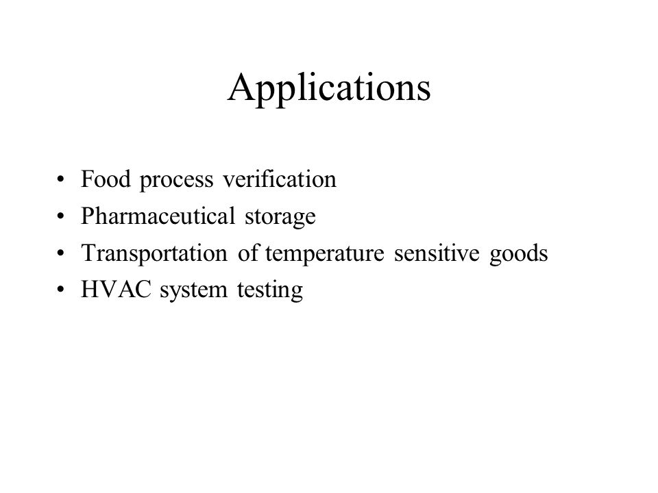 Applications Food process verification Pharmaceutical storage Transportation of temperature sensitive goods HVAC system testing