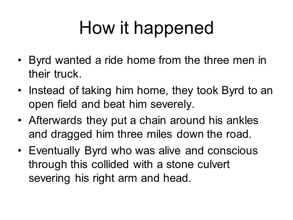 How it happened Byrd wanted a ride home from the three men in their truck. Instead of taking him home, they took Byrd to an open field and beat him se