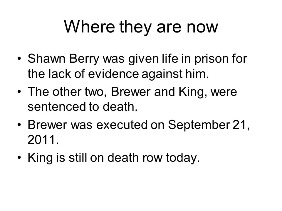 Where they are now Shawn Berry was given life in prison for the lack of evidence against him. The other two, Brewer and King, were sentenced to death.